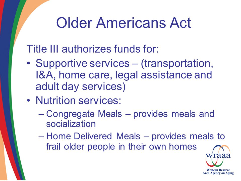 Older Americans Act Title III authorizes funds for: Supportive services – (transportation, I&A, home care, legal assistance and adult day services) Nutrition services: –Congregate Meals – provides meals and socialization –Home Delivered Meals – provides meals to frail older people in their own homes