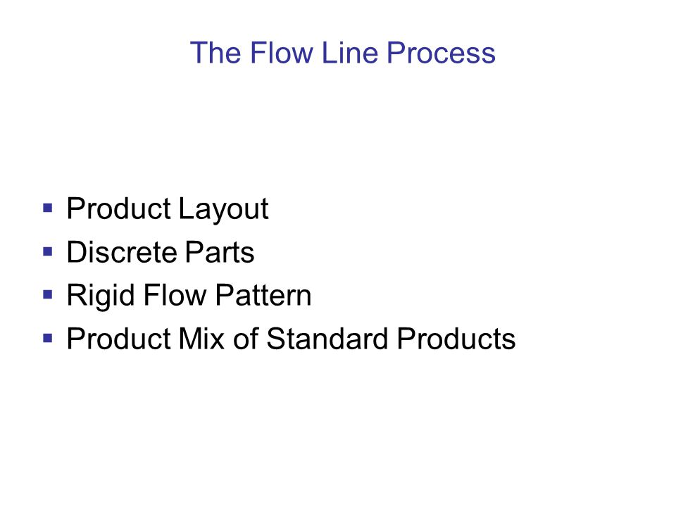 The Flow Line Process  Product Layout  Discrete Parts  Rigid Flow Pattern  Product Mix of Standard Products