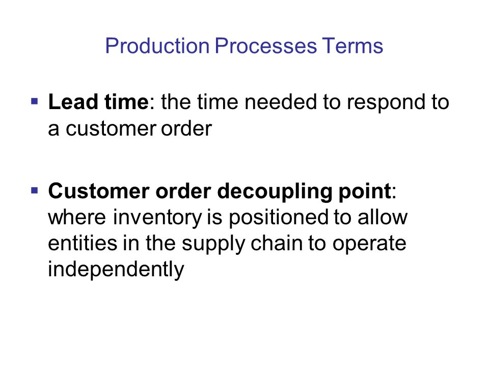 Production Processes Terms  Lead time: the time needed to respond to a customer order  Customer order decoupling point: where inventory is positioned to allow entities in the supply chain to operate independently