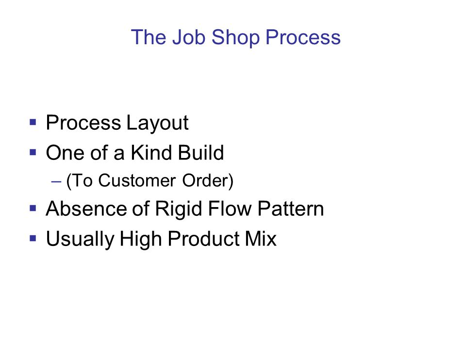 The Job Shop Process  Process Layout  One of a Kind Build –(To Customer Order)  Absence of Rigid Flow Pattern  Usually High Product Mix