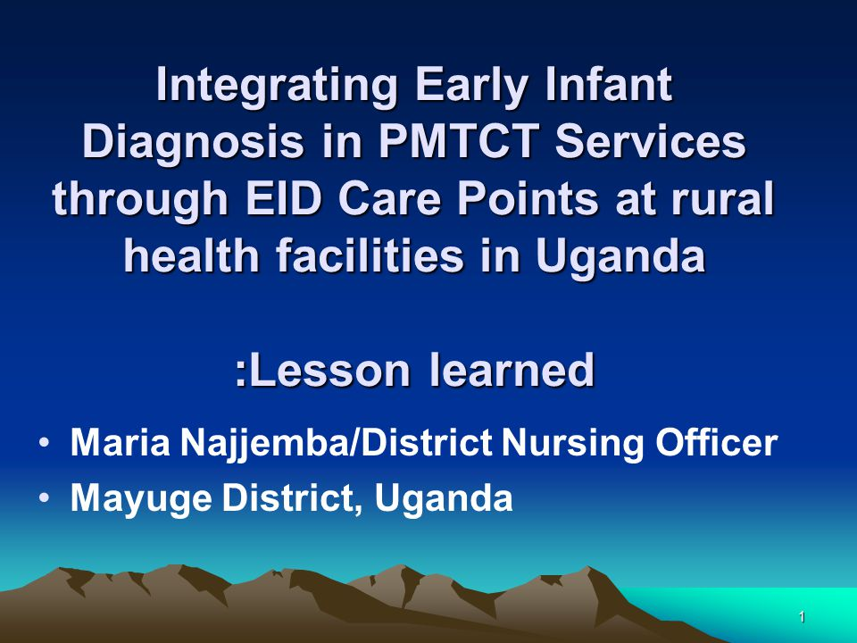 1 Integrating Early Infant Diagnosis in PMTCT Services through EID Care Points at rural health facilities in Uganda :Lesson learned Maria Najjemba/District Nursing Officer Mayuge District, Uganda
