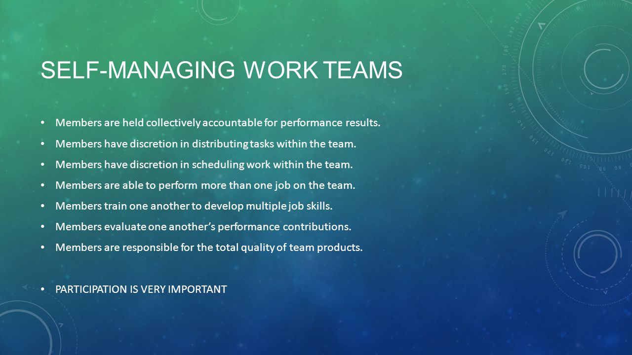 SELF-MANAGING WORK TEAMS Members are held collectively accountable for performance results. Members have discretion in distributing tasks within the t
