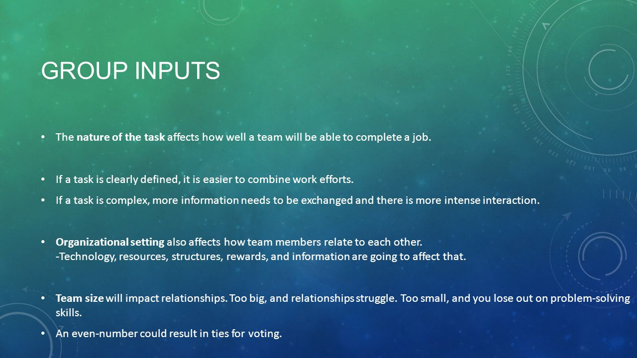 GROUP INPUTS The nature of the task affects how well a team will be able to complete a job. If a task is clearly defined, it is easier to combine work