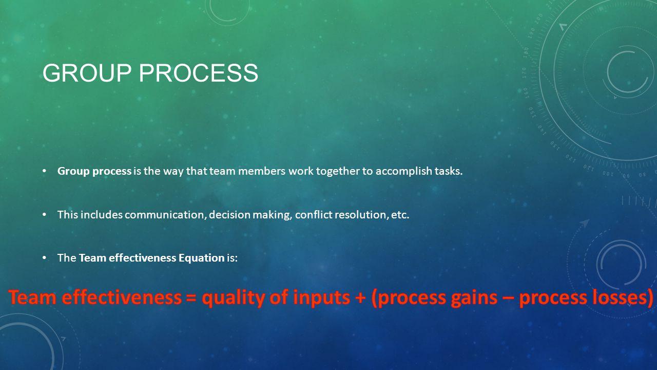 GROUP PROCESS Group process is the way that team members work together to accomplish tasks. This includes communication, decision making, conflict res