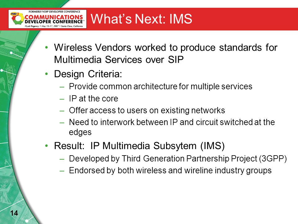 14 What's Next: IMS Wireless Vendors worked to produce standards for Multimedia Services over SIP Design Criteria: –Provide common architecture for multiple services –IP at the core –Offer access to users on existing networks –Need to interwork between IP and circuit switched at the edges Result: IP Multimedia Subsytem (IMS) –Developed by Third Generation Partnership Project (3GPP) –Endorsed by both wireless and wireline industry groups