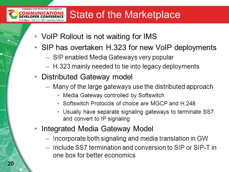 20 State of the Marketplace VoIP Rollout is not waiting for IMS SIP has overtaken H.323 for new VoIP deployments –SIP enabled Media Gateways very popular –H.323 mainly needed to tie into legacy deployments Distributed Gateway model –Many of the large gateways use the distributed approach Media Gateway controlled by Softswitch Softswitch Protocols of choice are MGCP and H.248 Usually have separate signaling gateways to terminate SS7 and convert to IP signaling Integrated Media Gateway Model –Incorporate both signaling and media translation in GW –Include SS7 termination and conversion to SIP or SIP-T in one box for better economics