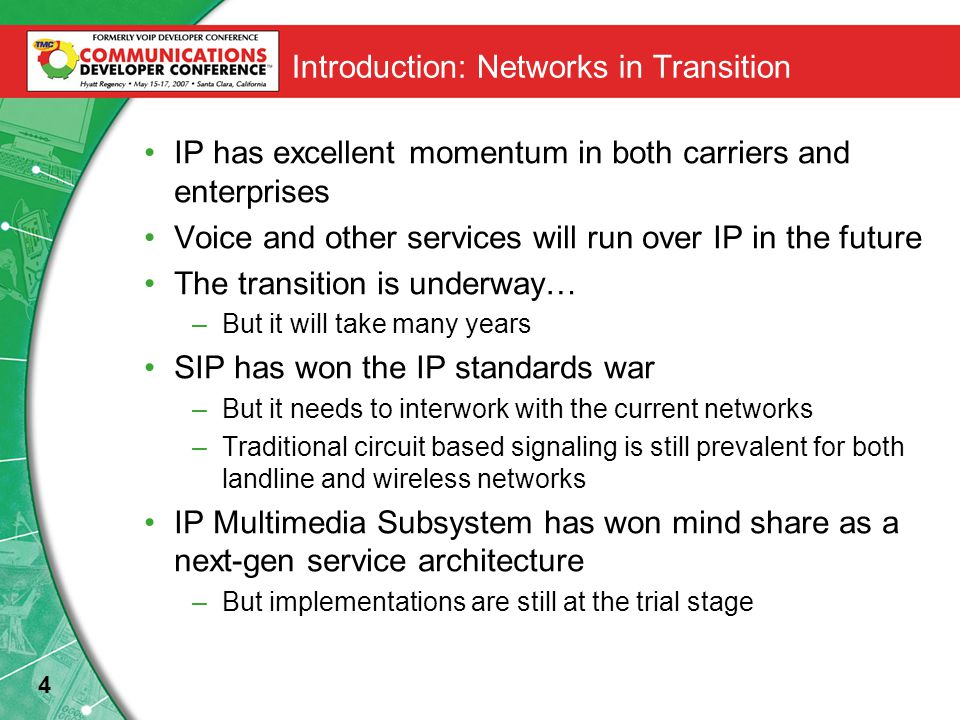 4 Introduction: Networks in Transition IP has excellent momentum in both carriers and enterprises Voice and other services will run over IP in the future The transition is underway… –But it will take many years SIP has won the IP standards war –But it needs to interwork with the current networks –Traditional circuit based signaling is still prevalent for both landline and wireless networks IP Multimedia Subsystem has won mind share as a next-gen service architecture –But implementations are still at the trial stage