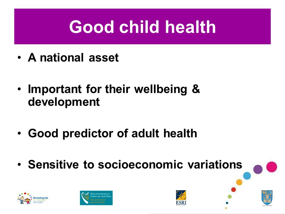 Good child health A national asset Important for their wellbeing & development Good predictor of adult health Sensitive to socioeconomic variations