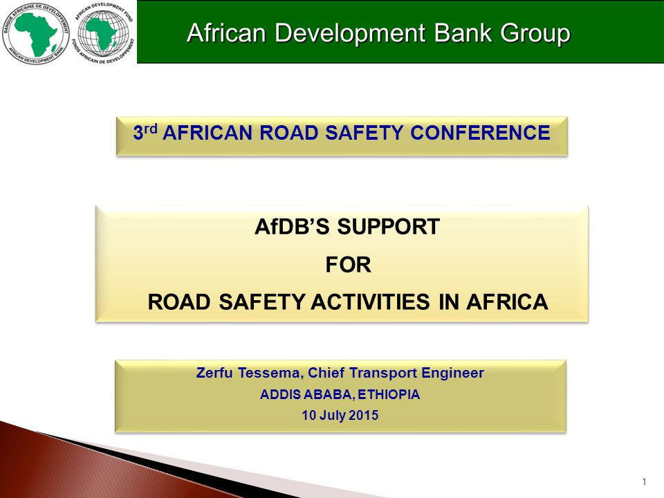 1 AfDB'S SUPPORT FOR ROAD SAFETY ACTIVITIES IN AFRICA AfDB'S SUPPORT FOR ROAD SAFETY ACTIVITIES IN AFRICA 3 rd AFRICAN ROAD SAFETY CONFERENCE Zerfu Tessema, Chief Transport Engineer ADDIS ABABA, ETHIOPIA 10 July 2015 Zerfu Tessema, Chief Transport Engineer ADDIS ABABA, ETHIOPIA 10 July 2015