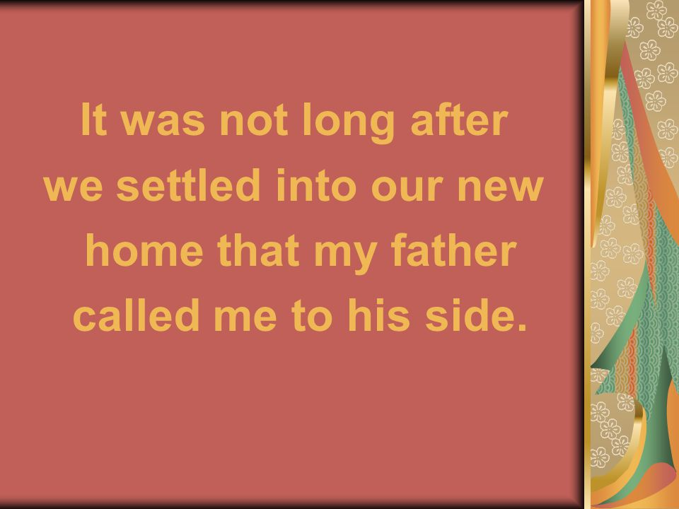 It was not long after we settled into our new home that my father called me to his side.
