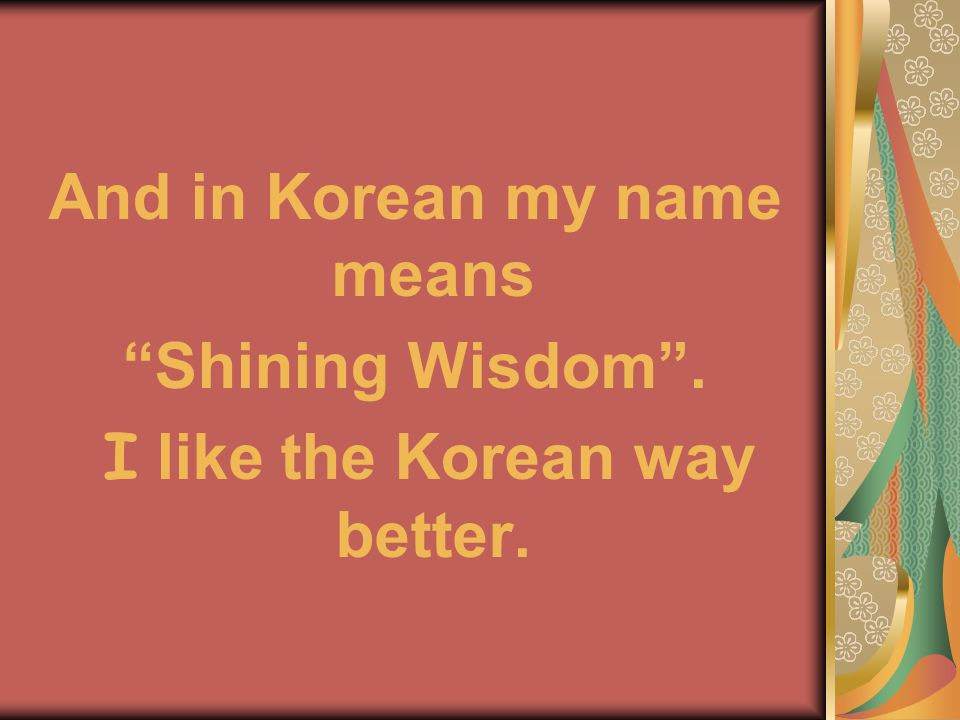 And in Korean my name means Shining Wisdom . I like the Korean way better.