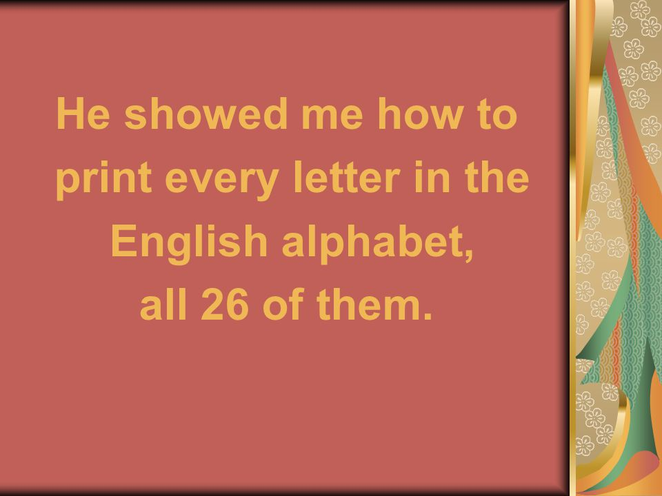 He showed me how to print every letter in the English alphabet, all 26 of them.