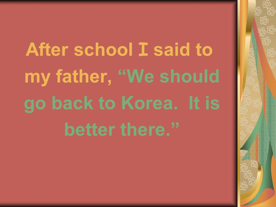 After school I said to my father, We should go back to Korea. It is better there.