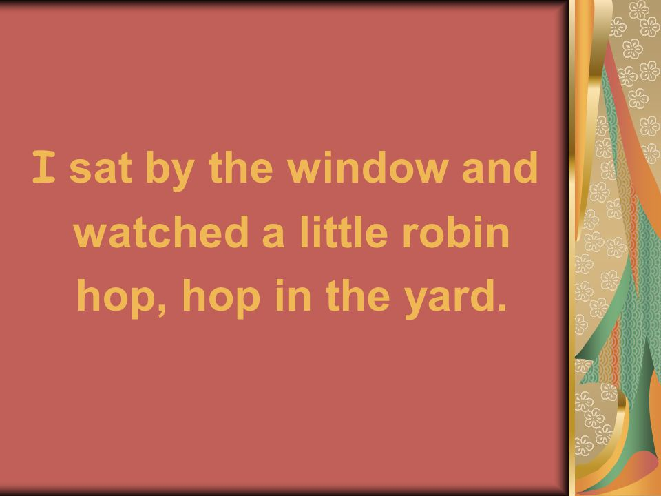 I sat by the window and watched a little robin hop, hop in the yard.