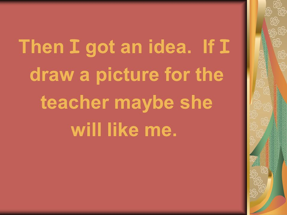 Then I got an idea. If I draw a picture for the teacher maybe she will like me.