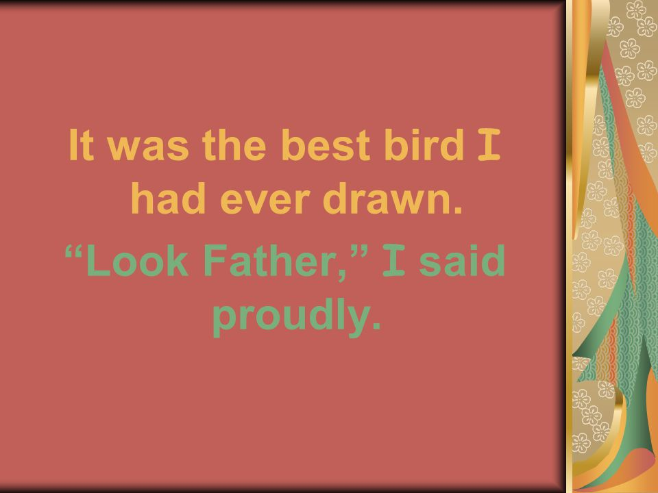 It was the best bird I had ever drawn. Look Father, I said proudly.