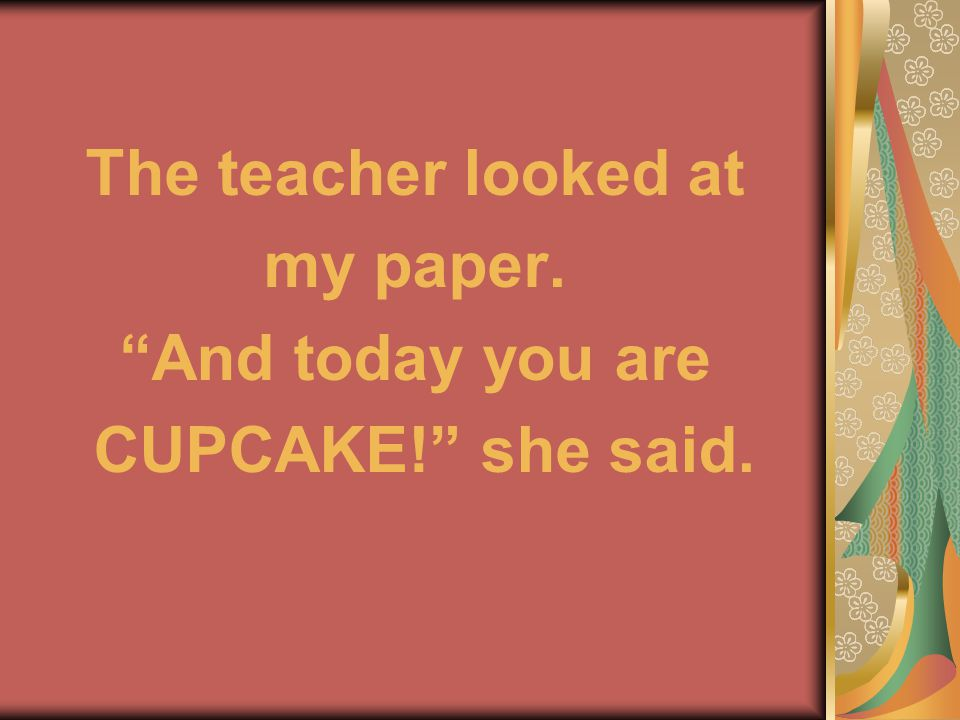The teacher looked at my paper. And today you are CUPCAKE! she said.