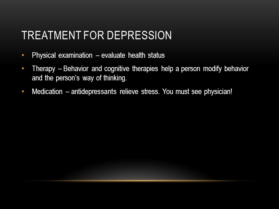 TREATMENT FOR DEPRESSION Physical examination – evaluate health status Therapy – Behavior and cognitive therapies help a person modify behavior and the person's way of thinking.