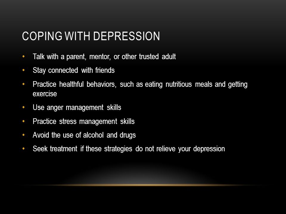 COPING WITH DEPRESSION Talk with a parent, mentor, or other trusted adult Stay connected with friends Practice healthful behaviors, such as eating nutritious meals and getting exercise Use anger management skills Practice stress management skills Avoid the use of alcohol and drugs Seek treatment if these strategies do not relieve your depression