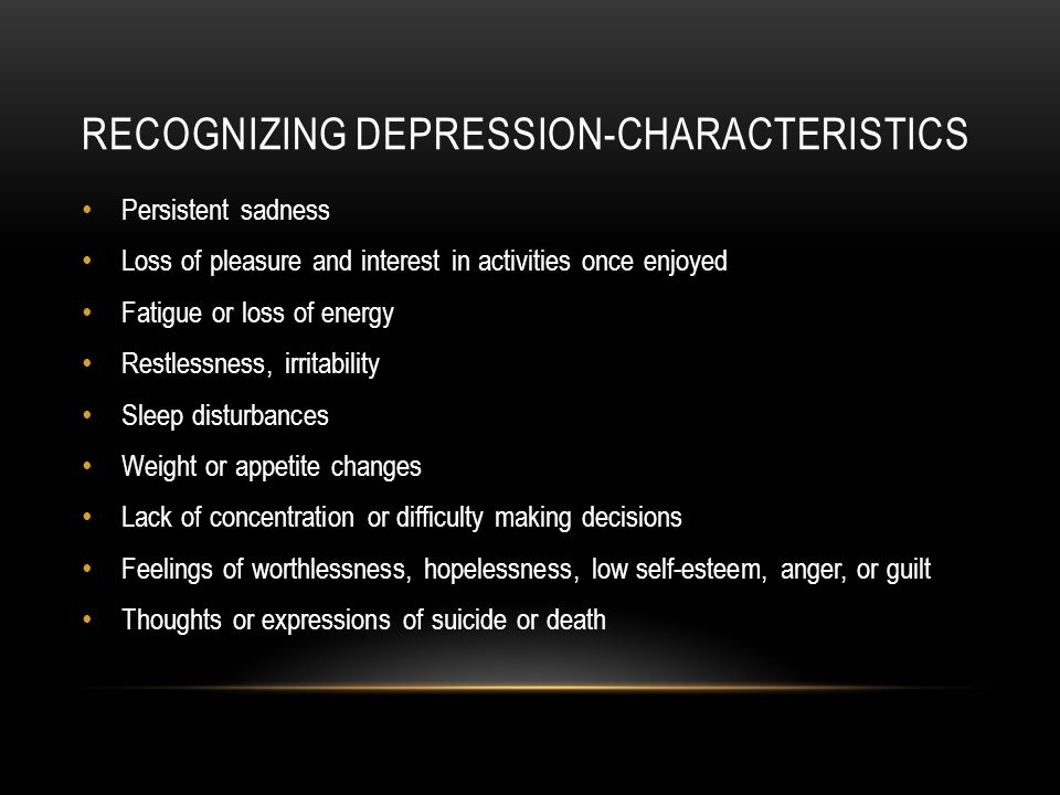 RECOGNIZING DEPRESSION-CHARACTERISTICS Persistent sadness Loss of pleasure and interest in activities once enjoyed Fatigue or loss of energy Restlessness, irritability Sleep disturbances Weight or appetite changes Lack of concentration or difficulty making decisions Feelings of worthlessness, hopelessness, low self-esteem, anger, or guilt Thoughts or expressions of suicide or death