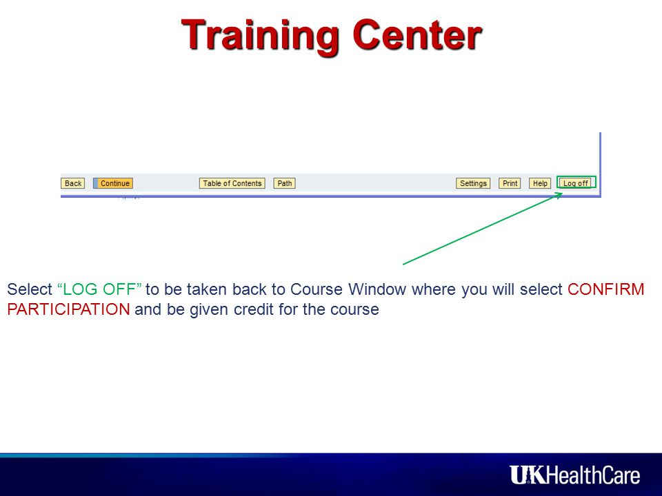 Training Center Select LOG OFF to be taken back to Course Window where you will select CONFIRM PARTICIPATION and be given credit for the course