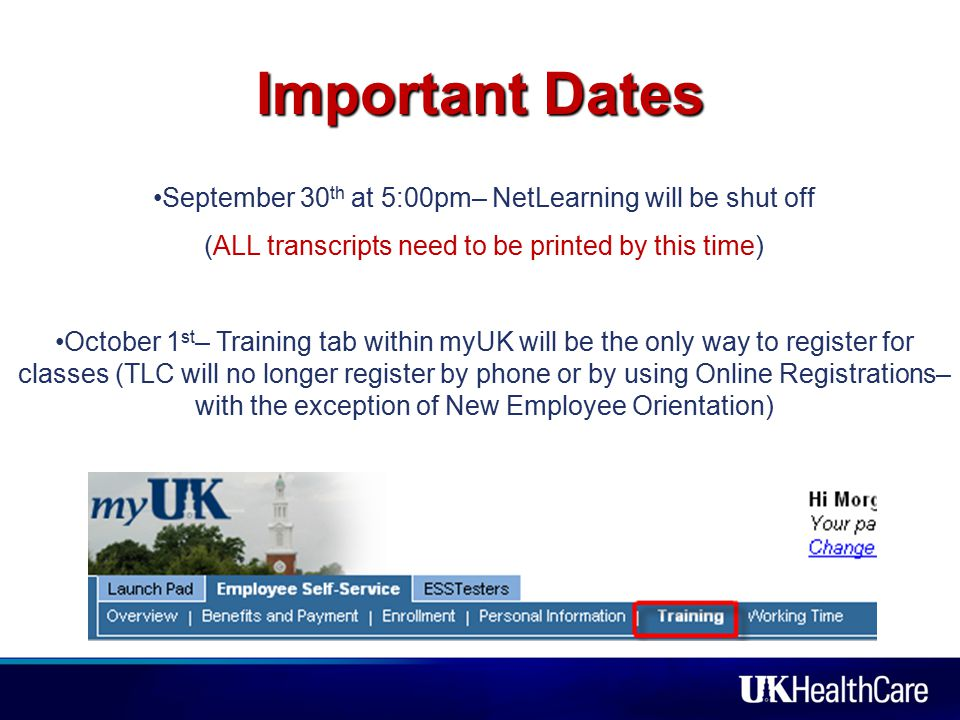 Important Dates September 30 th at 5:00pm– NetLearning will be shut off (ALL transcripts need to be printed by this time) October 1 st – Training tab within myUK will be the only way to register for classes (TLC will no longer register by phone or by using Online Registrations– with the exception of New Employee Orientation)
