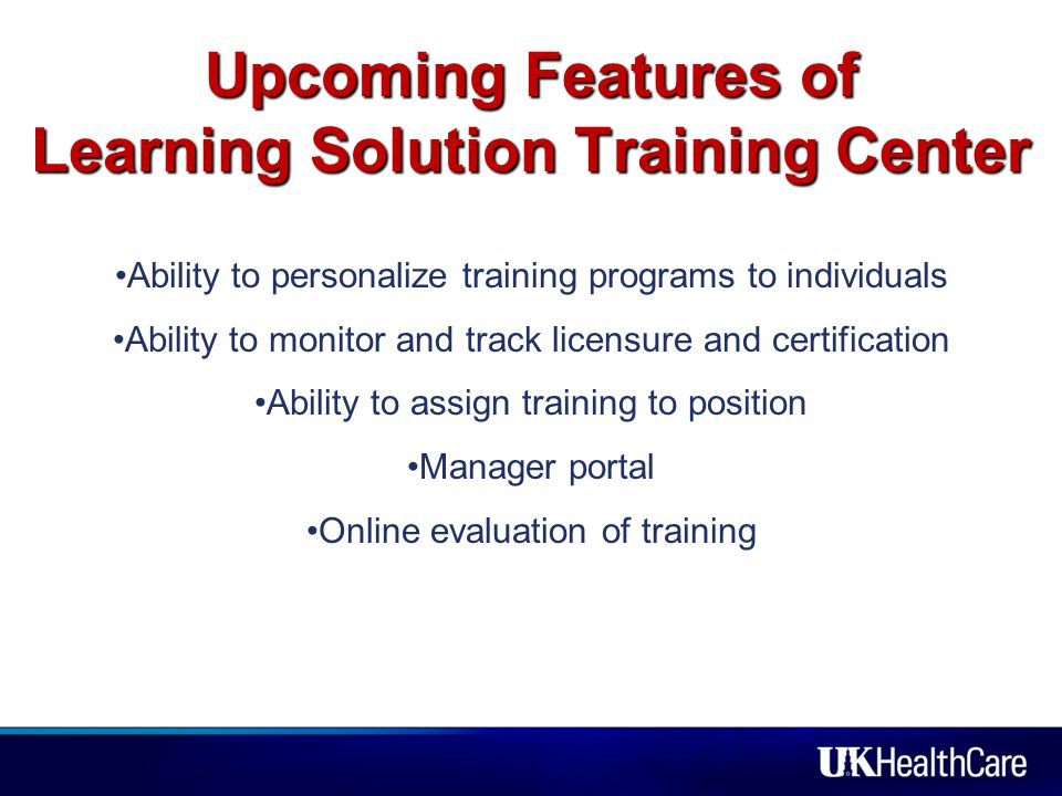 Upcoming Features of Learning Solution Training Center Ability to personalize training programs to individuals Ability to monitor and track licensure and certification Ability to assign training to position Manager portal Online evaluation of training