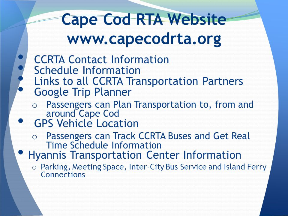 CCRTA Contact Information Schedule Information Links to all CCRTA Transportation Partners Google Trip Planner o Passengers can Plan Transportation to, from and around Cape Cod GPS Vehicle Location o Passengers can Track CCRTA Buses and Get Real Time Schedule Information Hyannis Transportation Center Information o Parking, Meeting Space, Inter-City Bus Service and Island Ferry Connections Cape Cod RTA Website
