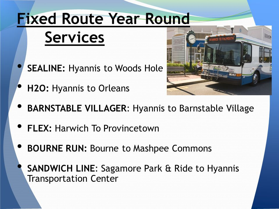 SEALINE: Hyannis to Woods Hole H2O: Hyannis to Orleans BARNSTABLE VILLAGER: Hyannis to Barnstable Village FLEX: Harwich To Provincetown BOURNE RUN: Bourne to Mashpee Commons SANDWICH LINE: Sagamore Park & Ride to Hyannis Transportation Center Fixed Route Year Round Services
