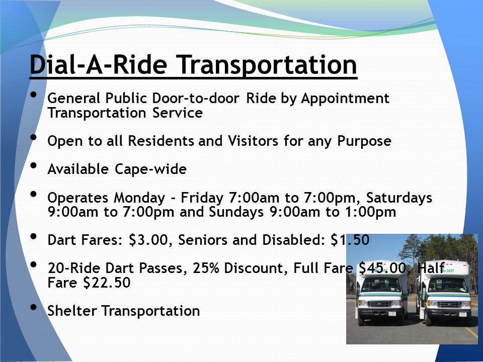 General Public Door-to-door Ride by Appointment Transportation Service Open to all Residents and Visitors for any Purpose Available Cape-wide Operates Monday - Friday 7:00am to 7:00pm, Saturdays 9:00am to 7:00pm and Sundays 9:00am to 1:00pm Dart Fares: $3.00, Seniors and Disabled: $ Ride Dart Passes, 25% Discount, Full Fare $45.00, Half Fare $22.50 Shelter Transportation Dial-A-Ride Transportation