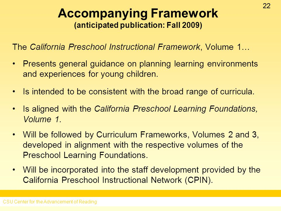 22 Accompanying Framework (anticipated publication: Fall 2009) The California Preschool Instructional Framework, Volume 1… Presents general guidance on planning learning environments and experiences for young children.