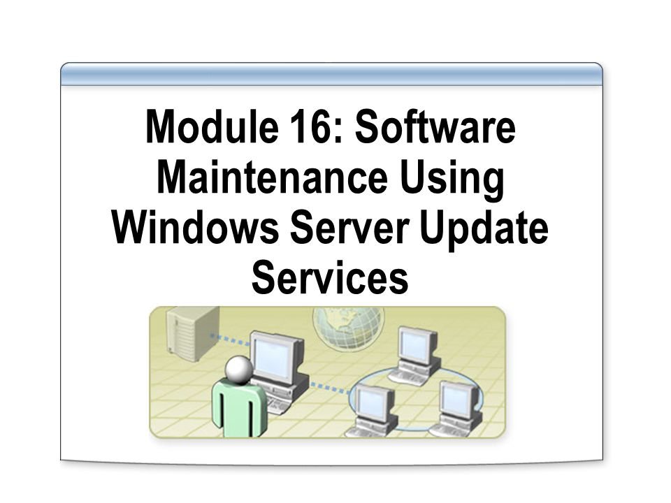 Module 16: Software Maintenance Using Windows Server Update Services