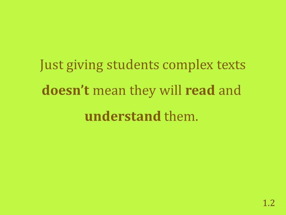 Just giving students complex texts doesn't mean they will read and understand them. 1.2