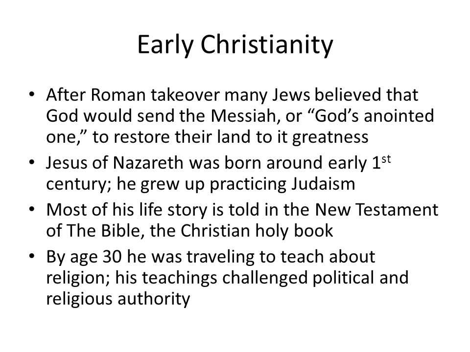 Early Christianity After Roman takeover many Jews believed that God would send the Messiah, or God's anointed one, to restore their land to it greatness Jesus of Nazareth was born around early 1 st century; he grew up practicing Judaism Most of his life story is told in the New Testament of The Bible, the Christian holy book By age 30 he was traveling to teach about religion; his teachings challenged political and religious authority