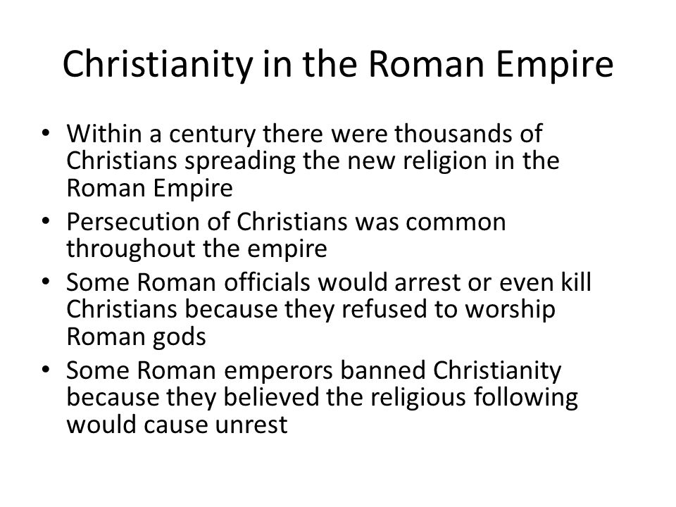 Christianity in the Roman Empire Within a century there were thousands of Christians spreading the new religion in the Roman Empire Persecution of Christians was common throughout the empire Some Roman officials would arrest or even kill Christians because they refused to worship Roman gods Some Roman emperors banned Christianity because they believed the religious following would cause unrest