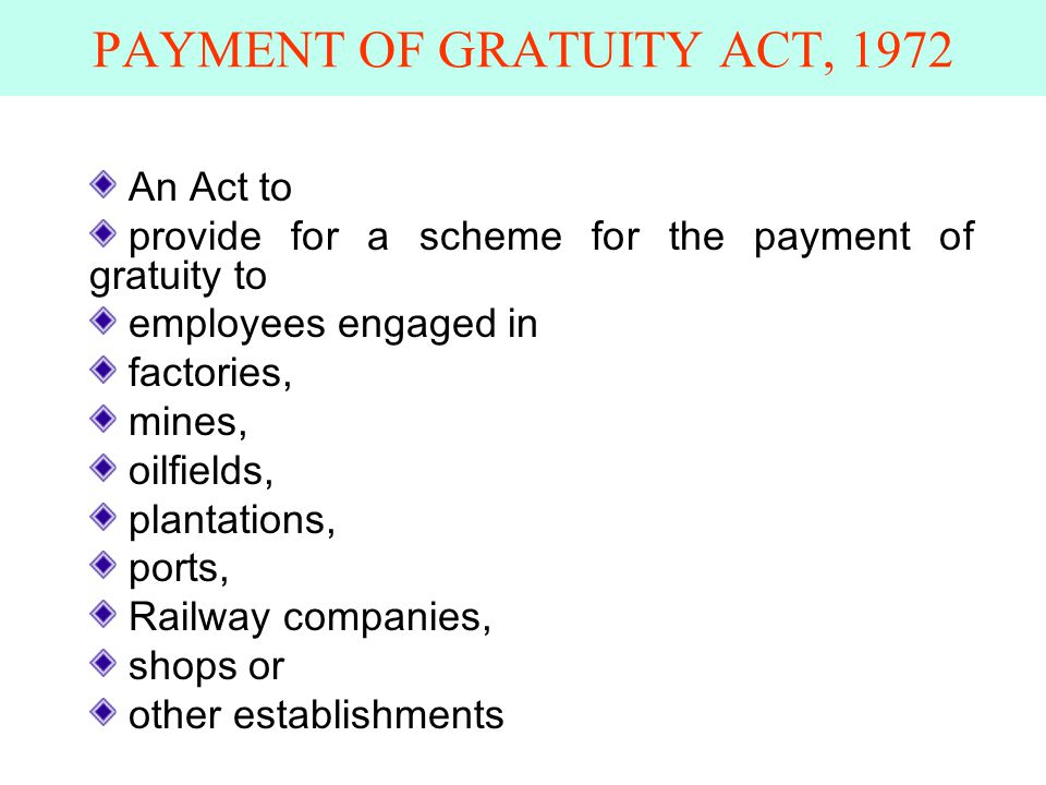 PAYMENT OF GRATUITY ACT, 1972 An Act to provide for a scheme for the payment of gratuity to employees engaged in factories, mines, oilfields, plantations, ports, Railway companies, shops or other establishments
