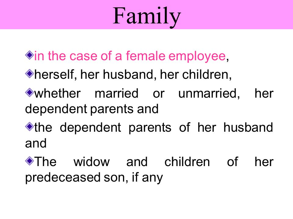 Family in the case of a female employee, herself, her husband, her children, whether married or unmarried, her dependent parents and the dependent parents of her husband and The widow and children of her predeceased son, if any