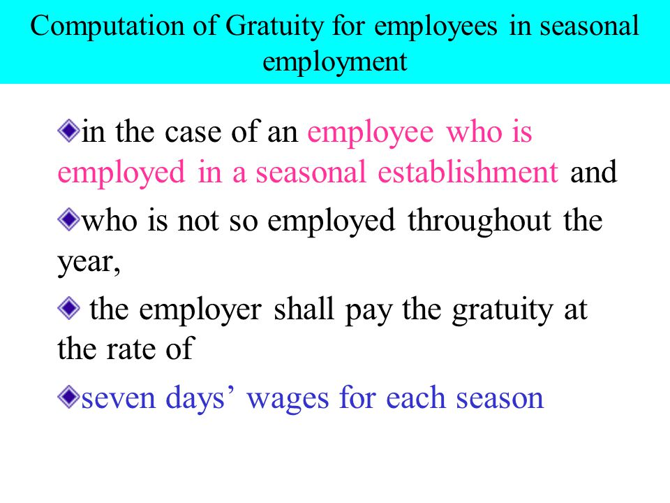Computation of Gratuity for employees in seasonal employment in the case of an employee who is employed in a seasonal establishment and who is not so employed throughout the year, the employer shall pay the gratuity at the rate of seven days' wages for each season