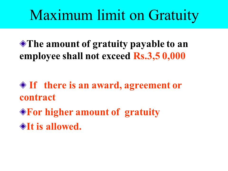 Maximum limit on Gratuity The amount of gratuity payable to an employee shall not exceed Rs.3,5 0,000 If there is an award, agreement or contract For higher amount of gratuity It is allowed.