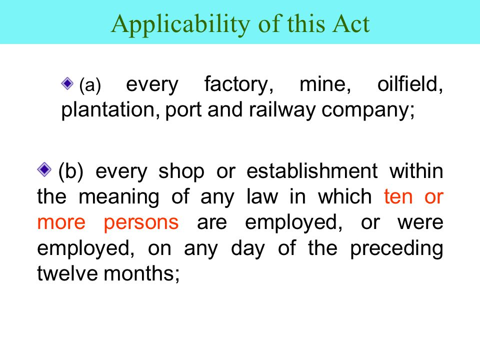 Applicability of this Act (a) every factory, mine, oilfield, plantation, port and railway company; (b) every shop or establishment within the meaning of any law in which ten or more persons are employed, or were employed, on any day of the preceding twelve months;