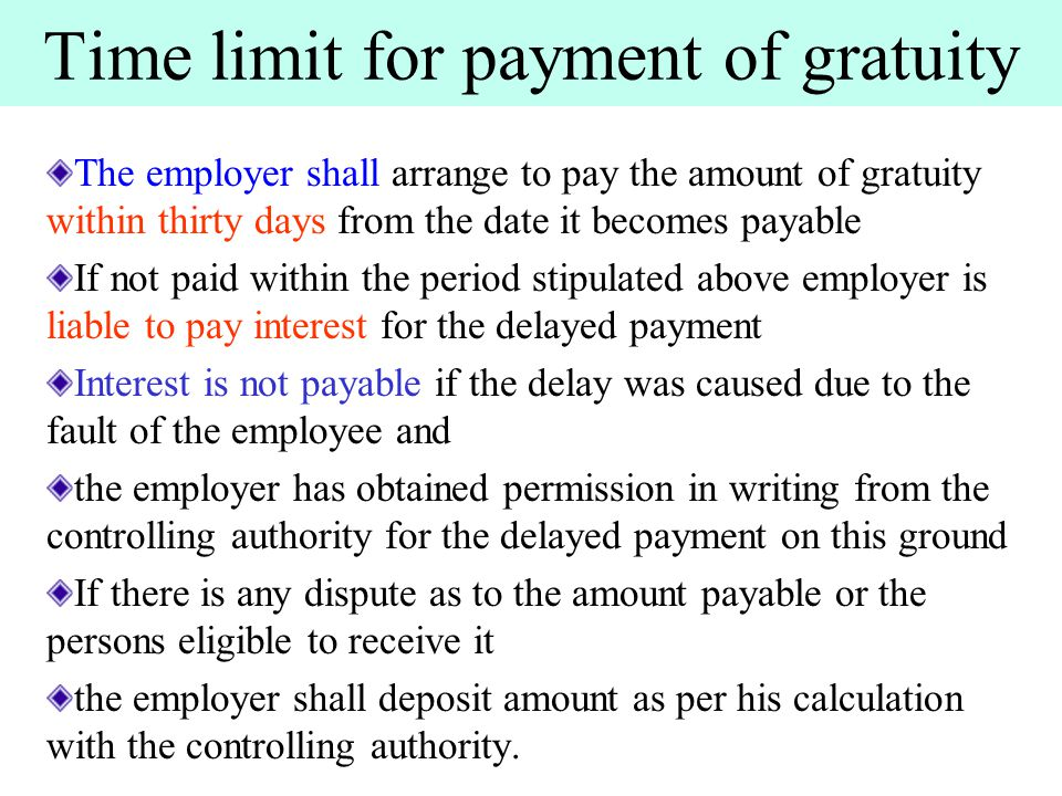 Time limit for payment of gratuity The employer shall arrange to pay the amount of gratuity within thirty days from the date it becomes payable If not paid within the period stipulated above employer is liable to pay interest for the delayed payment Interest is not payable if the delay was caused due to the fault of the employee and the employer has obtained permission in writing from the controlling authority for the delayed payment on this ground If there is any dispute as to the amount payable or the persons eligible to receive it the employer shall deposit amount as per his calculation with the controlling authority.