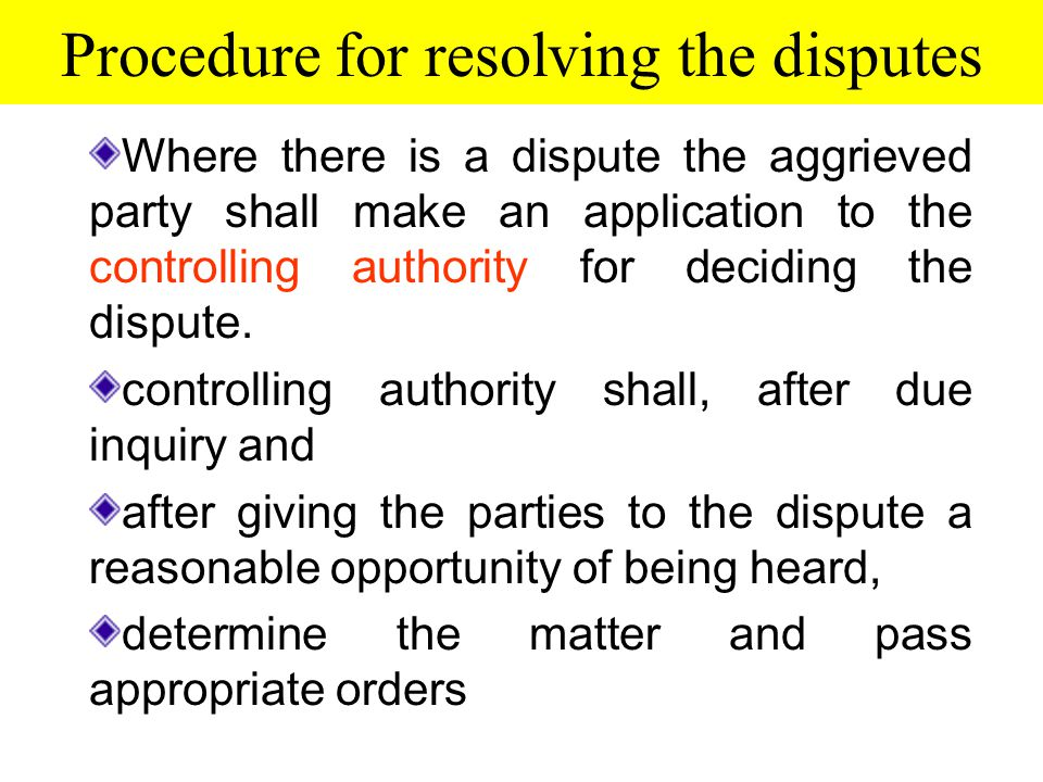 Procedure for resolving the disputes Where there is a dispute the aggrieved party shall make an application to the controlling authority for deciding the dispute.