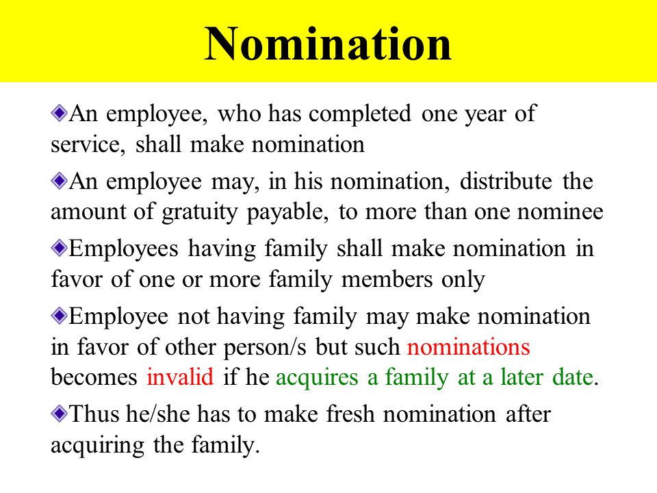 Nomination An employee, who has completed one year of service, shall make nomination An employee may, in his nomination, distribute the amount of gratuity payable, to more than one nominee Employees having family shall make nomination in favor of one or more family members only Employee not having family may make nomination in favor of other person/s but such nominations becomes invalid if he acquires a family at a later date.