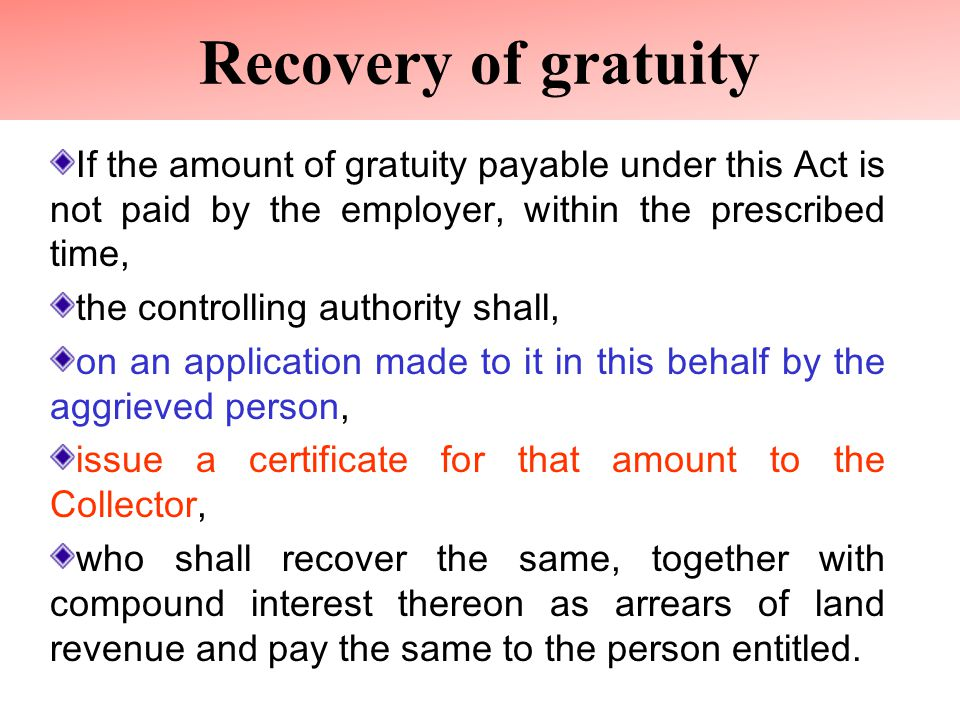 Recovery of gratuity If the amount of gratuity payable under this Act is not paid by the employer, within the prescribed time, the controlling authority shall, on an application made to it in this behalf by the aggrieved person, issue a certificate for that amount to the Collector, who shall recover the same, together with compound interest thereon as arrears of land revenue and pay the same to the person entitled.