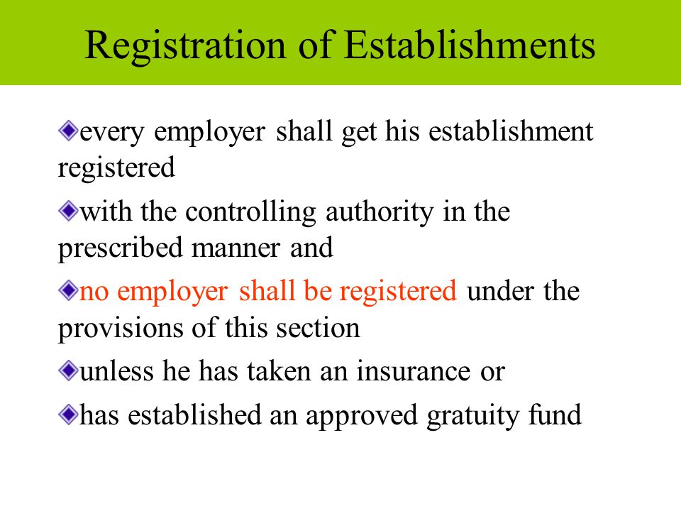 Registration of Establishments every employer shall get his establishment registered with the controlling authority in the prescribed manner and no employer shall be registered under the provisions of this section unless he has taken an insurance or has established an approved gratuity fund