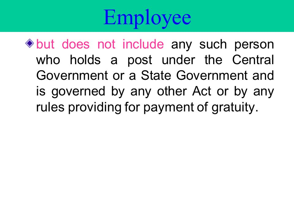 but does not include any such person who holds a post under the Central Government or a State Government and is governed by any other Act or by any rules providing for payment of gratuity.