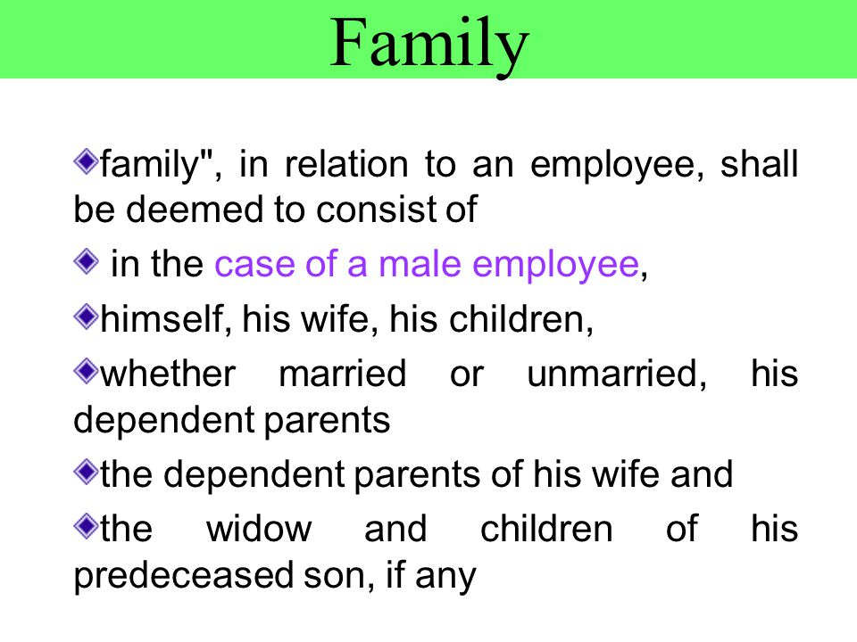 Family family , in relation to an employee, shall be deemed to consist of in the case of a male employee, himself, his wife, his children, whether married or unmarried, his dependent parents the dependent parents of his wife and the widow and children of his predeceased son, if any