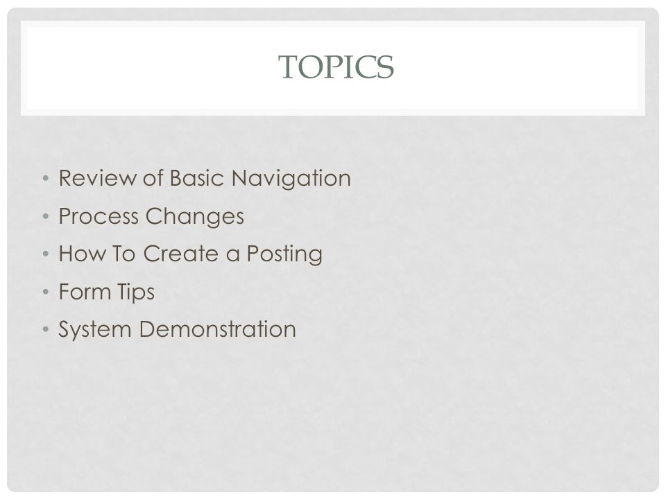 TOPICS Review of Basic Navigation Process Changes How To Create a Posting Form Tips System Demonstration