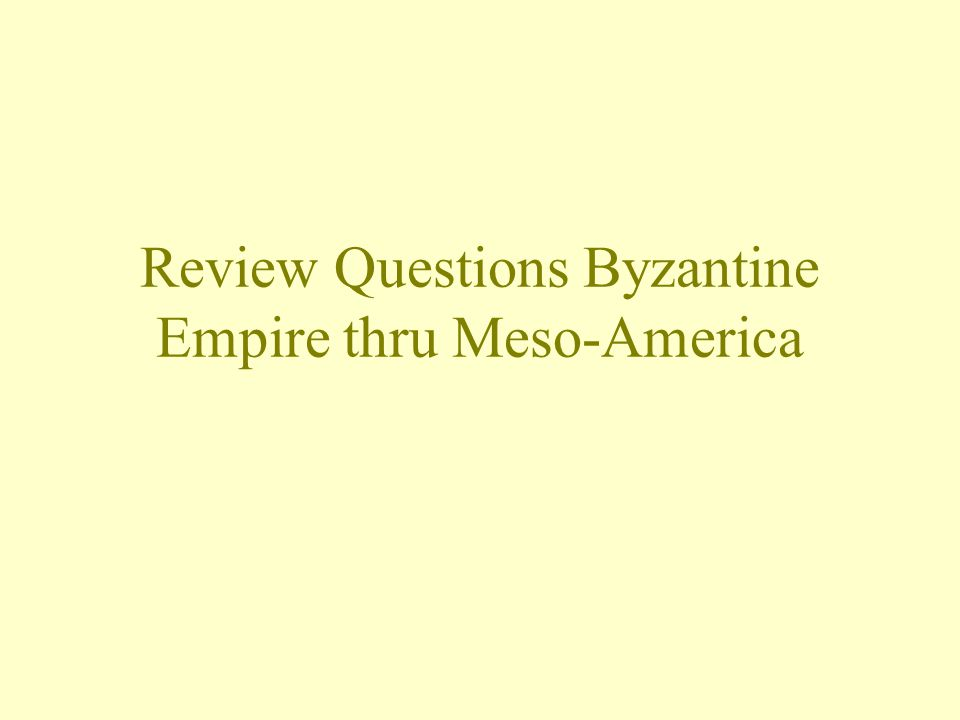 Review Questions Byzantine Empire thru Meso-America