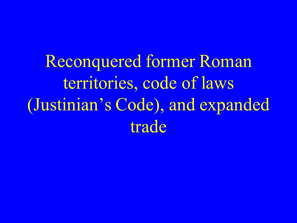 Reconquered former Roman territories, code of laws (Justinian's Code), and expanded trade